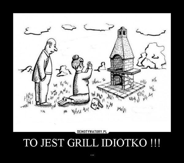 TO JEST GRILL IDIOTKO !!! – ...