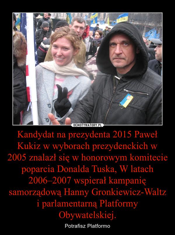 Kandydat na prezydenta 2015 Paweł Kukiz w wyborach prezydenckich w 2005 znalazł się w honorowym komitecie poparcia Donalda Tuska, W latach 2006–2007 wspierał kampanię samorządową Hanny Gronkiewicz-Waltz i parlamentarną Platformy Obywatelskiej. – Potrafisz Platformo