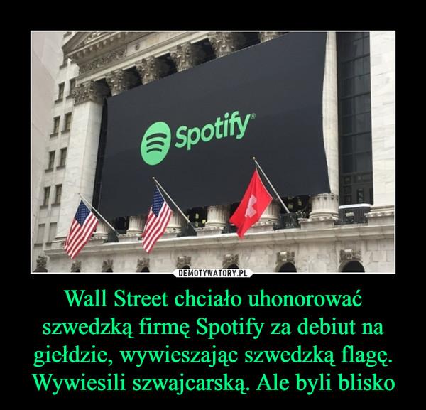 Wall Street chciało uhonorować szwedzką firmę Spotify za debiut na giełdzie, wywieszając szwedzką flagę. Wywiesili szwajcarską. Ale byli blisko –