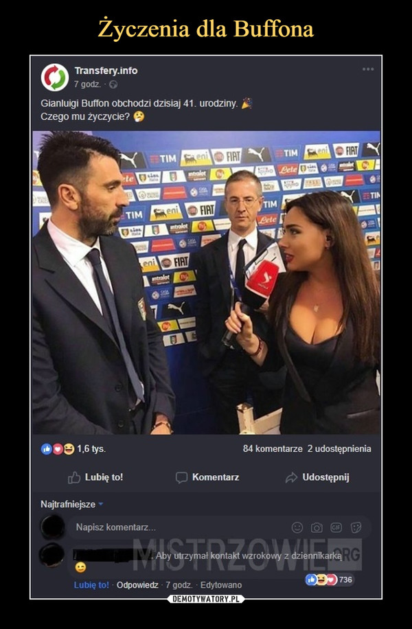 –  Transfery.info 7 godz. G Gianluigi Buffon obchodzi dzisiaj 41. urodziny- Czego mu życzycie? TIM tys. 84 komentarze 2 udostępnienia Lubię to! Komentarz Udostępnij Najtrafniejsze Napisz komentarz... Aby utrzymał kontakt wzrokowo! z dziennikarką