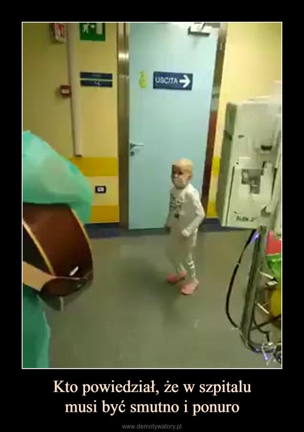 Kto powiedział, że w szpitalumusi być smutno i ponuro –