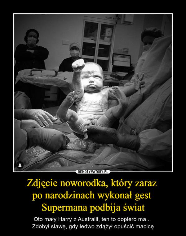 Zdjęcie noworodka, który zaraz po narodzinach wykonał gest Supermana podbija świat – Oto mały Harry z Australii, ten to dopiero ma... Zdobył sławę, gdy ledwo zdążył opuścić macicę